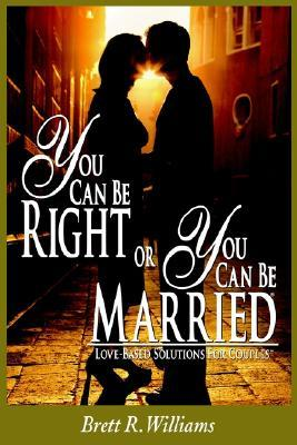 You Can Be Right or You Can Be Married by Brett R. Williams