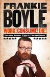 Work! Consume! Die! by Frankie Boyle