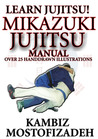 Mikazuki Jujitsu Manual; Learn Jujitsu by Kambiz Mostofizadeh