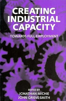 Creating Industrial Capacity: Towards Full Employment Jonathan Michie