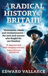 A Radical History of Britain: Visionaries, Rebels and Revolutionaries�the Men and Women Who Fought for Our Freedom