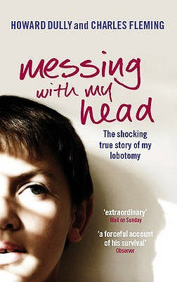 Free download online Messing with My Head: The Shocking True Story of My Lobotomy by Howard Dully, Charles Fleming CHM