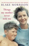 Things My Mother Never Told Me. Blake Morrison