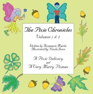 The Pixie Chronicles Volumes 1 & 2: A Pixie Delivery and a Very Merry Pixmas Rosemarie Martin