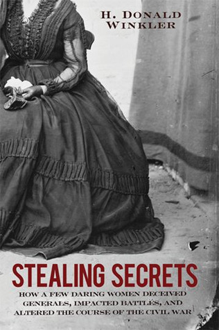 Stealing Secrets: How a Few Daring Women Deceived Generals, Impacted Battles and Altered the Course of the Civil War