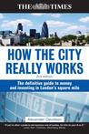 How the City Really Works: The Definitive Guide to Money and Investing in Lon