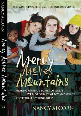 Mercy Moves Mountains: Heart-Gripping Stories of God's Extraordinary Mercy and Grace to Troubled Young Girls