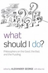 What Should I Do?: Philosophers on the Good, the Bad, and the Puzzling