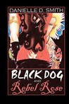 Black Dog and Rebel Rose by Danielle D. Smith