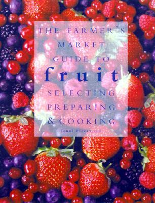 The Farmer's Market Guide to Fruit: Selecting, Preparing, and Cooking