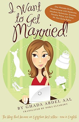 I Want to Get Married!: One Wannabe Bride's Misadventures with Handsome Houdinis, Technicolor Grooms, Morality Police, and Other Mr. Not-Quite-Rights