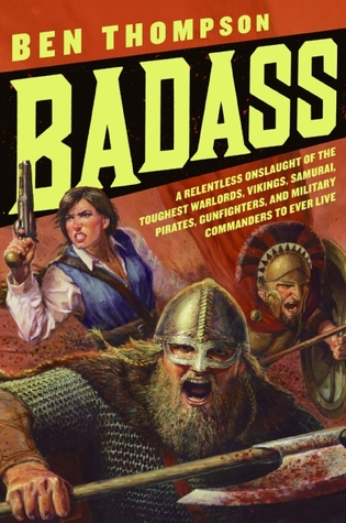 Badass: A Relentless Onslaught of the Toughest Warlords, Vikings, Samurai, Pirates, Gunfighters, and Military Commanders to Ever Live  by  Ben Thompson