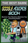 The Best Damn Google Adwords Book: Maximize Your Results to Maximize Your Advertising Dollars