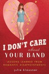 I Don't Care About Your Band: Lessons Learned from Indie Rockers, Trust Funders, Pornographers, Felons, Faux-Sensitive Hipsters, and Other Guys I've Dated