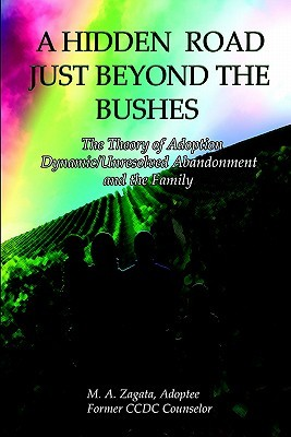 A Hidden Road Just Beyond the Bushes: The Theory of Adoption Dynamic/Unresolved Abandonment and the Family  by  M.A. Zagata