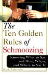 The Ten Golden Rules Of Schmoozing: Knowing What To Say And How, When, And Where To Say It