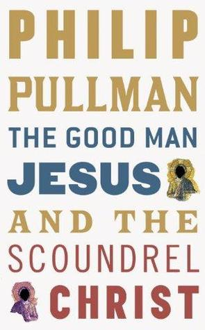 The Good Man Jesus & the Scoundrel Christ by Philip Pullman