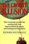 The Growth Illusion: How Economic Growth Has Enriched The Few, Impoverished The Many, And Endangered The Planet