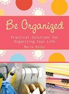 Be Organized: Pratical Solutions for Organizing Your Life