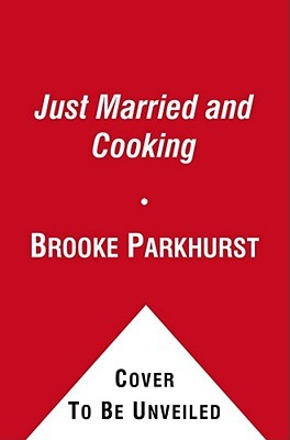 Just Married and Cooking: 200 Recipes for Living, Eating, and Entertaining Together