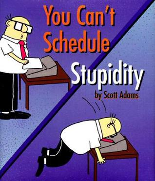 You Can't Schedule Stupidity by Scott Adams