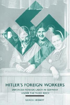 Hitlers Foreign Workers: Enforced Foreign Labor In Germany Under The Third Reich  by  Ulrich Herbert