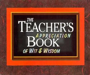 The Teacher's Appreciation Book of Wit and Wisdom