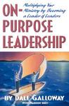 On Purpose Leadership: Multiplying Your Ministry by Becoming a Leader of Leaders