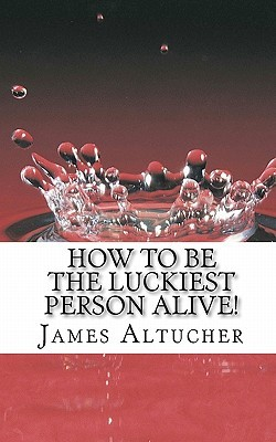 How to Be the Luckiest Person Alive! by James Altucher