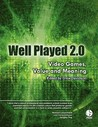 Well Played 2.0: Video Games, Value and Meaning