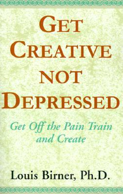 Get Creative Not Depressed: Get Off the Pain Train and Create