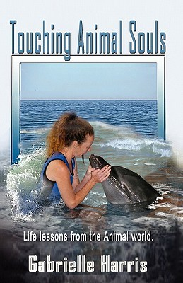 Touching Animal Souls - Developing Awareness Through the Anim... by Gabrielle Harris