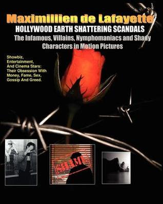 Hollywood Earth Shattering Scandals. the Infamous, Villains, Nymphomaniacs and Shady Characters in Motion Pictures.