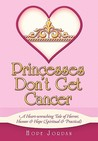 Princesses Don't Get Cancer: A Heart-Wrenching Tale of Horror, Humor & Hope (Spiritual & Practical)