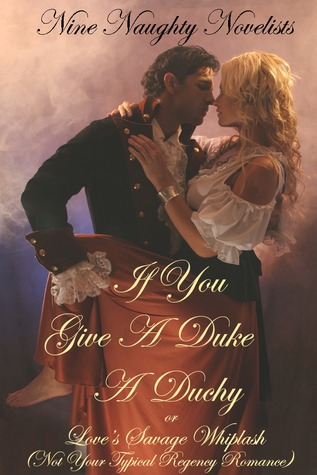If You Give a Duke a Duchy, Or, Love's Savage Whiplash by Nine Naughty Novelists