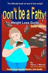 Don't Be a Fatty: Weigth Loss Guide--People Struggling with Obesity & Their Health: The Ultimate Book on How to Lose Weight, Fight Obesity, and Live a Healthier Life Style