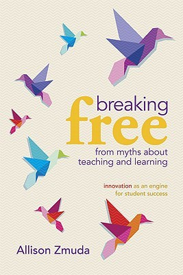 Breaking Free from Myths About Teaching and Learning by Allison Zmuda