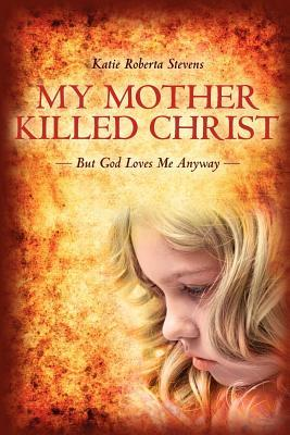 My Mother Killed Christ by Katie Roberta Stevens