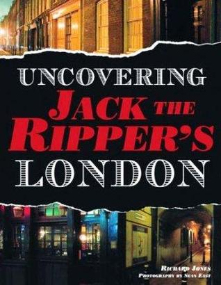 Uncovering Jack The Ripper's London by Richard Jones