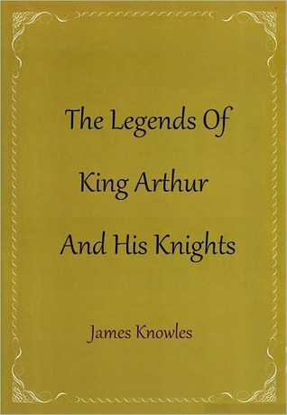 The Legends of King Arthur and His Knights by James Knowles