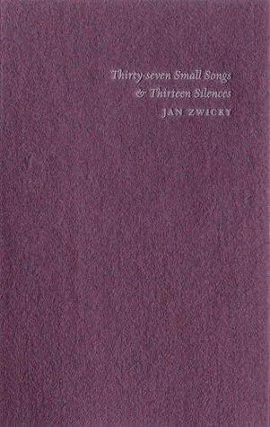 Thirty-Seven Small Songs & Thirteen Silences by Jan Zwicky
