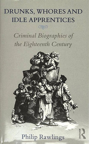 Drunks, Whores and Idle Apprentices: Criminal Biographies of the Eighteenth Century