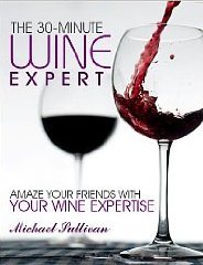 The 30 minute Wine Expert: Amaze your friends With Your Wine Experise