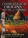 The Cosmological Origins of Myth and Symbol: From the Dogon and Ancient Egypt to India, Tibet, and China
