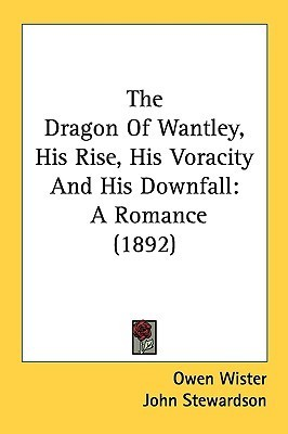 The Dragon Of Wantley, His Rise, His Voracity And His Downfall by Owen Wister