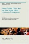Young People, Ethics, and the New Digital Media: A Synthesis from the Good Play Project: A Synthesis from the GoodPlay Project (The John D. and Catherine ... Series on Digital Media and Learning)