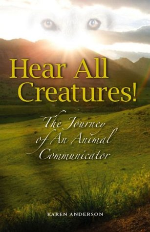 Hear All Creatures! The Journey of an Animal Communicator by Karen Anderson