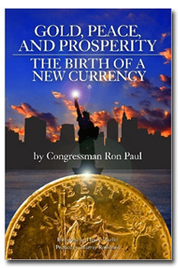 Gold, Peace, and Prosperity: The Birth of a New Currency Ron Paul
