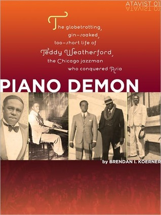 Piano Demon: The Globetrotting, Gin-soaked, Too-short Life of Teddy Weatherford, the Chicago Jazzman Who Conquered Asia