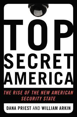 Top Secret America: The Rise of the New American Security State Dana Priest